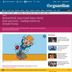 Richard Ford, Joyce Carol Oates, David Hare and more ... leading writers on Donald Trump