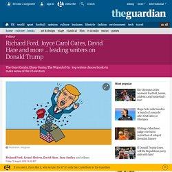 Richard Ford, Joyce Carol Oates, David Hare and more ... leading writers on Donald Trump