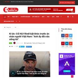 Kí ức: Cố HLV Riedl bật khóc trước ân nhân người Việt Nam: 'Anh ấy đã cứu sống tôi' - Bantinbongda.net