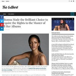 Rihanna Made the Brilliant Choice to Acquire the Rights to the Master of All Her Albums - The Culture