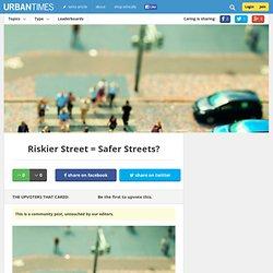 Riskier Street = Safer Streets?