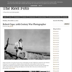 The Reel Foto: Robert Capa: 20th Century War Photographer