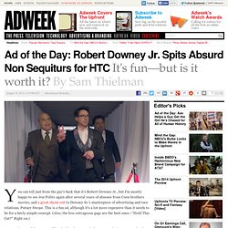 Ad of the Day: Robert Downey Jr. Spits Absurd Non Sequiturs for HTC