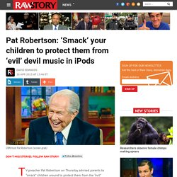 Pat Robertson: 'Smack' your children to protect them from 'evil' devil music in iPods