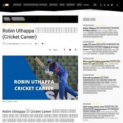 Robin Uthappa Career: जानिए अभी तक का Robin Uthappa का Cricket Career