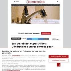 Eau du robinetet pesticides : Générations Futures sème la peur