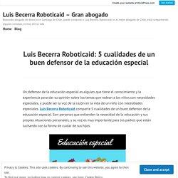 Luis Becerra Roboticaid: 5 cualidades de un buen defensor de la educación especial – Luis Becerra Roboticaid – Gran abogado
