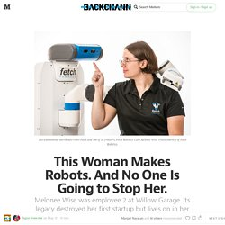 This Woman Makes Robots. And No One Is Going to Stop Her. — Backchannel