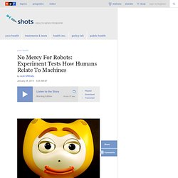 No Mercy For Robots: Experiment Tests How Humans Relate To Machines : Shots - Health News