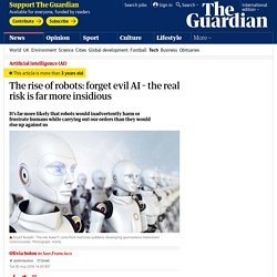 The rise of robots: forget evil AI – the real risk is far more insidious