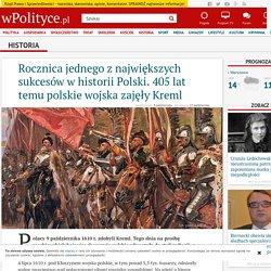 Rocznica jednego z największych sukcesów w historii Polski. 405 lat temu polskie wojska zajęły Kreml