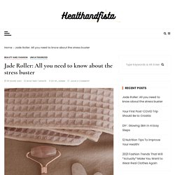 Jade Roller : All you need to know about the stress buster