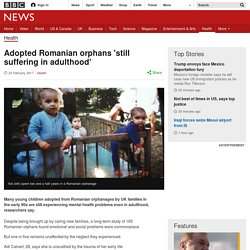 Adopted Romanian orphans 'still suffering in adulthood'