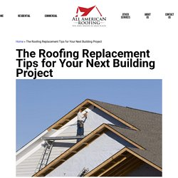 The Roofing Replacement Tips for Your Next Building Project