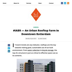 #IABR — An Urban Rooftop Farm In Downtown Rotterdam