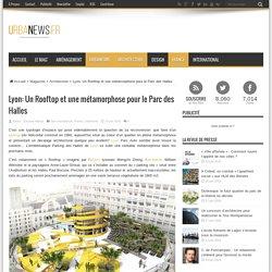 Lyon: Un Rooftop et une métamorphose pour le Parc des Halles – UrbaNews