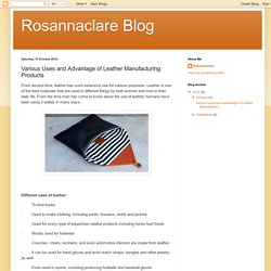 Rosannaclare Blog: Various Uses and Advantage of Leather Manufacturing Products