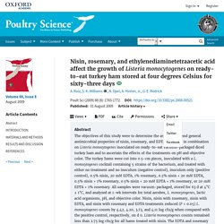 Poultry science. 2009 Nisin, rosemary, and ethylenediaminetetraacetic acid affect the growth of Listeria monocytogenes on ready-to-eat turkey ham stored at four degrees Celsius for sixty-three days.