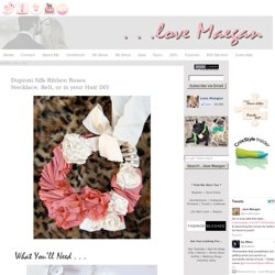...love Maegan: Dupioni Silk Ribbon RosesNecklace, Belt, or in your Hair DIY Fashion+Home+Lifestyle