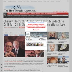 Cheney, Rothschild, and Fox News' Murdoch to Drill for Oil in Syria, Violatin...