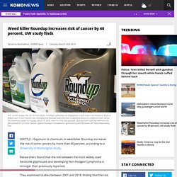 Weed killer Roundup increases risks of cancer by 40 percent, UW study finds