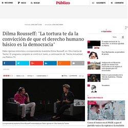 """Dilma Rousseff: """"La tortura te da la convicción de que el derecho humano básico es la democracia"""""""