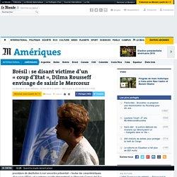 Brésil:se disant victime d'un «coup d'Etat», Dilma Rousseff envisage de saisir le Mercosur