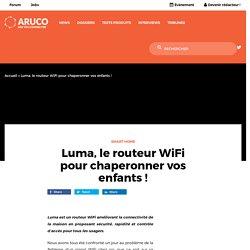Luma, le routeur WiFi pour chaperonner vos enfants ! - Aruco