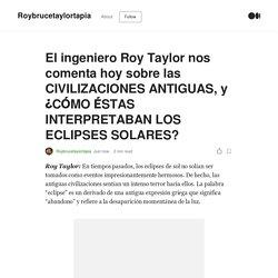 El ingeniero Roy Taylor nos comenta hoy sobre las CIVILIZACIONES ANTIGUAS, y ¿CÓMO ÉSTAS INTERPRETABAN LOS ECLIPSES SOLARES?