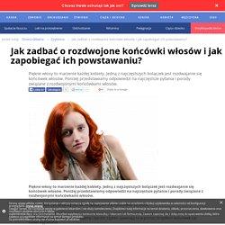 Jak zadbać o rozdwojone końcówki włosów i jak zapobiegać ich powstawaniu? - DomZdrowia.pl
