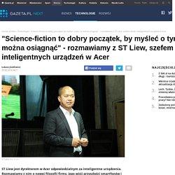 'Science-fiction to dobry początek, by myśleć o tym, co można osiągnąć' - rozmawiamy z ST Liew, szefem działu inteligentnych urządzeń w Acer