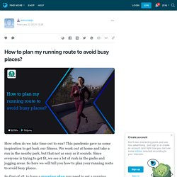How to plan my running route to avoid busy places?: werunapp — LiveJournal