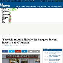 """Face à la rupture digitale, les banques doivent investir dans l'humain"""