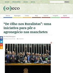 """""""De Olho nos Ruralistas"""": uma iniciativa para pôr o agronegócio nas manchetes - ((o))eco"""