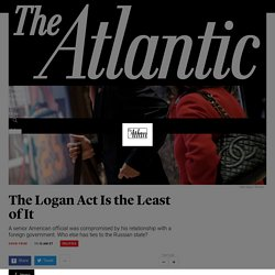 Mike Flynn, the Logan Act, and Russia's Influence on the United States - The Atlantic