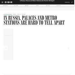 In Russia, Palaces and Metro Stations Are Hard to Tell Apart