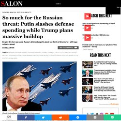 So much for the Russian threat: Putin slashes defense spending while Trump plans massive buildup