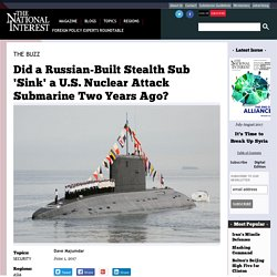 Did a Russian-Built Stealth Sub 'Sink' a U.S. Nuclear Attack Submarine Two Years Ago?