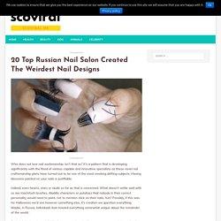 20 Top Russian Nail Salon Created The Weirdest Nail Designs - scoviral