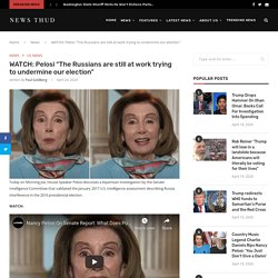 """WATCH: Pelosi """"The Russians are still at work trying to undermine our election"""""""
