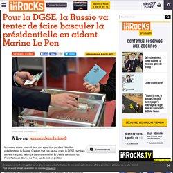 Pour la DGSE, la Russie va tenter de faire basculer la présidentielle en aidant Marine Le Pen