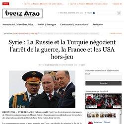 Syrie : La Russie et la Turquie négocient l'arrêt de la guerre, la France et les USA hors-jeu