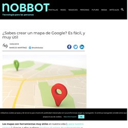 ¿Sabes crear un mapa de Google? Es fácil, y muy útil