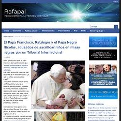 El Papa Francisco, Ratzinger y el Papa Negro Nicolás, acusados de sacrificar niños en misas negras por un Tribunal Internacional