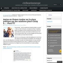 Amina ex-Femen tondue sur la place publique par des salafistes place Clichy à….. Paris !!!! « civilwarineurope