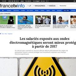 Les salariés exposés aux ondes électromagnétiques seront mieux protégés à partir de 2017