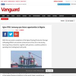 Egina FPSO: Samsung eyes future opportunities in Nigeria - Vanguard News Nigeria