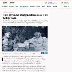 Türk savunma sanayinin kurucusu Nuri Killigil Paşa - Tarih ve Fikir Haberleri