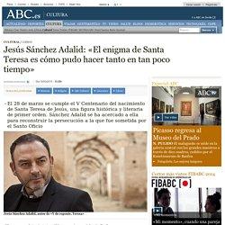 J. SÁNCHEZ ADALID: «El enigma de Santa Teresa es cómo pudo hacer tanto en tan poco tiempo»