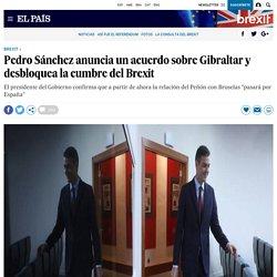 Pedro Sánchez anuncia un acuerdo sobre Gibraltar y desbloquea la cumbre del Brexit